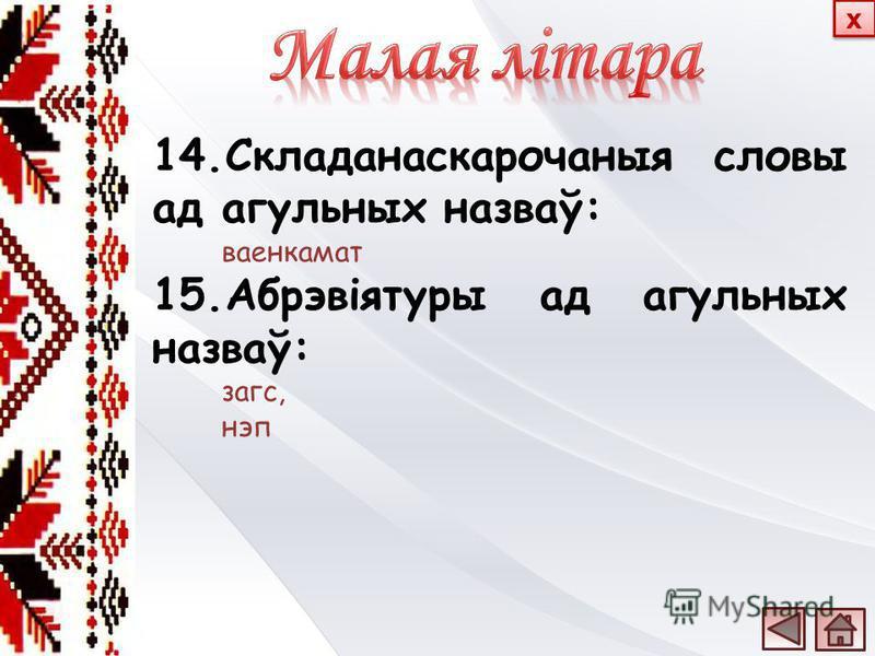 14.Складанаскарочаныя словы ад агульных назваў: ваенкамат 15.Абрэвіятуры ад агульных назваў: загс, нэп х х