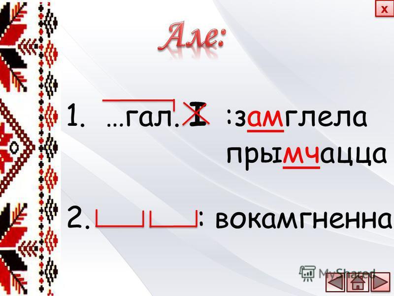 1.…гал. І :замглела прымчацца 2. : вокамгненна х х