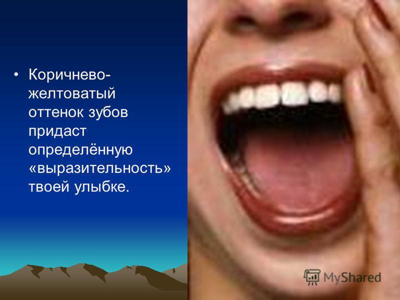 Коричнево- желтоватый оттенок зубов придаст определённую «выразительность» твоей улыбке.