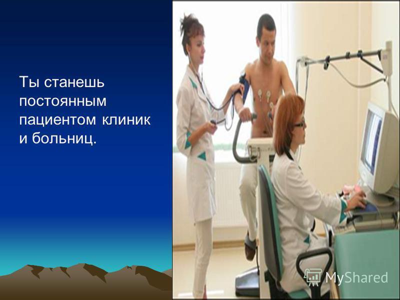 Ты станешь постоянным пациентом клиник и больниц.
