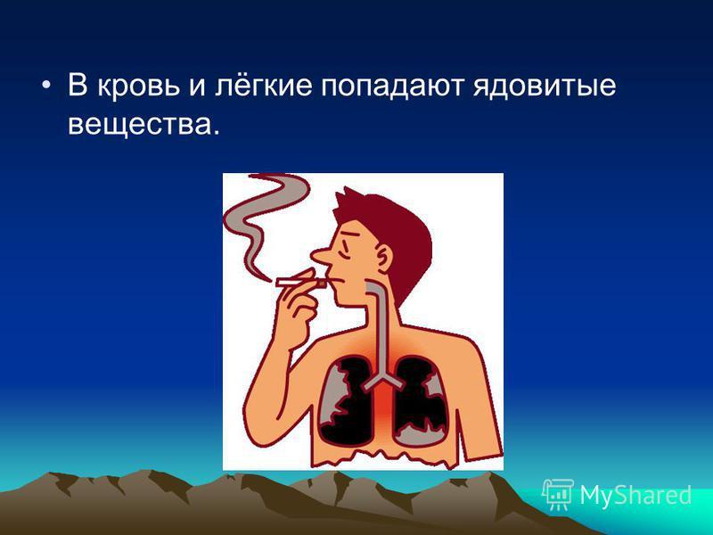 В кровь и лёгкие попадают ядовитые вещества.