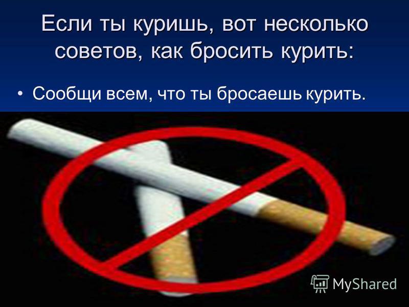 Если ты куришь, вот несколько советов, как бросить курить: Сообщи всем, что ты бросаешь курить.