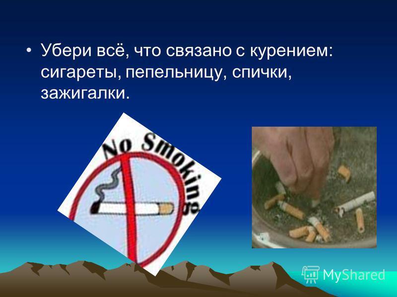 Убери всё, что связано с курением: сигареты, пепельницу, спички, зажигалки.