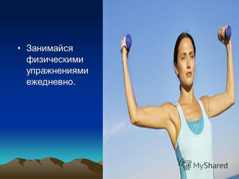 Занимайся физическими упражнениями ежедневно.