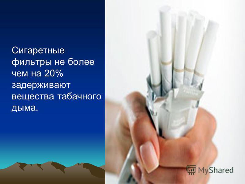 Сигаретные фильтры не более чем на 20% задерживают вещества табачного дыма.