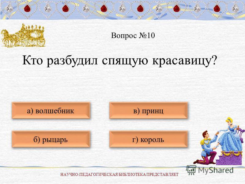 НАУЧНО-ПЕДАГОГИЧЕСКАЯ БИБЛИОТЕКА ПРЕДСТАВЛЯЕТ б) рыцарь а) волшебник г) король в) принц Вопрос 10 Кто разбудил спящую красавицу?