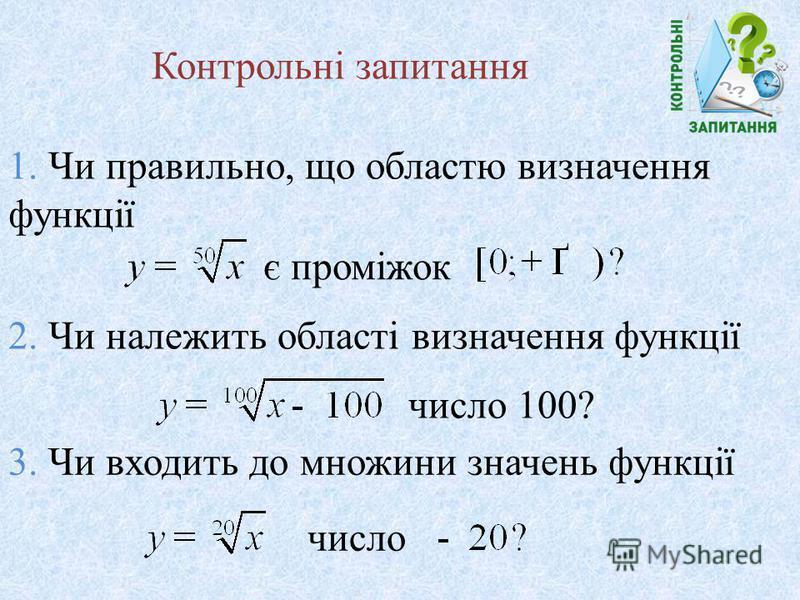 Контрольні запитання 1. Чи правильно, що областю визначення функції є проміжок 2. Чи належить області визначення функції число 100? 3. Чи входить до множини значень функції число