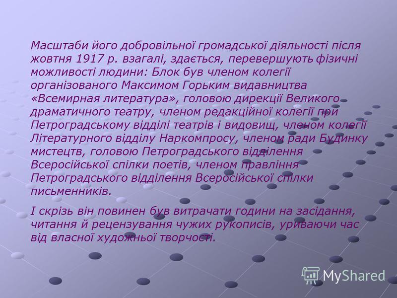 Масштаби його добровільної громадської діяльності після жовтня 1917 р. взагалі, здається, перевершують фізичні можливості людини: Блок був членом колегії організованого Максимом Горьким видавництва «Всемирная литература», головою дирекції Великого др