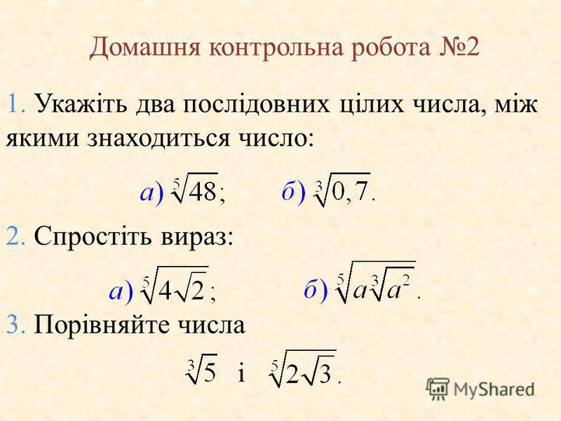 Домашня контрольна робота 2 1. Укажіть два послідовних цілих числа, між якими знаходиться число: 2. Спростіть вираз: 3. Порівняйте числа і