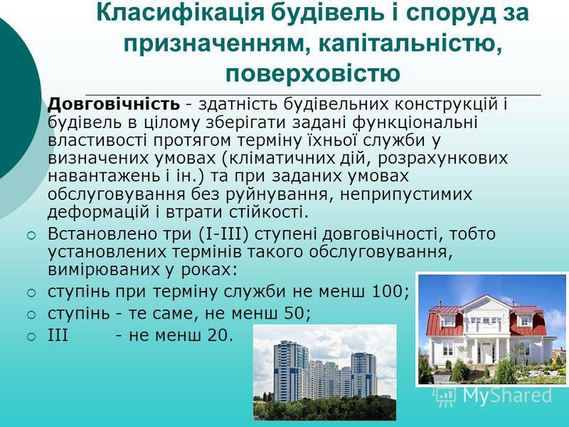 Класифікація будівель і споруд за призначенням, капітальністю, поверховістю Довговічність - здатність будівельних конструкцій і будівель в цілому зберігати задані функціональні властивості протягом терміну їхньої служби у визначених умовах (кліматичн