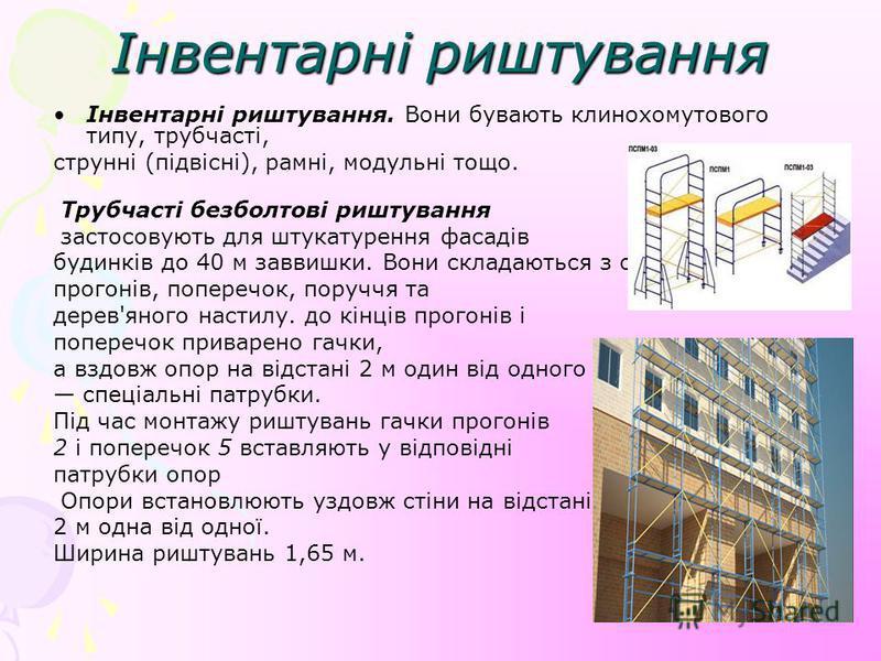 Інвентарні риштування Інвентарні риштування. Вони бувають клинохомутового типу, трубчасті, струнні (підвісні), рамні, модульні тощо. Трубчасті безболтові риштування застосовують для штукатурення фасадів будинків до 40 м заввишки. Вони складаються з