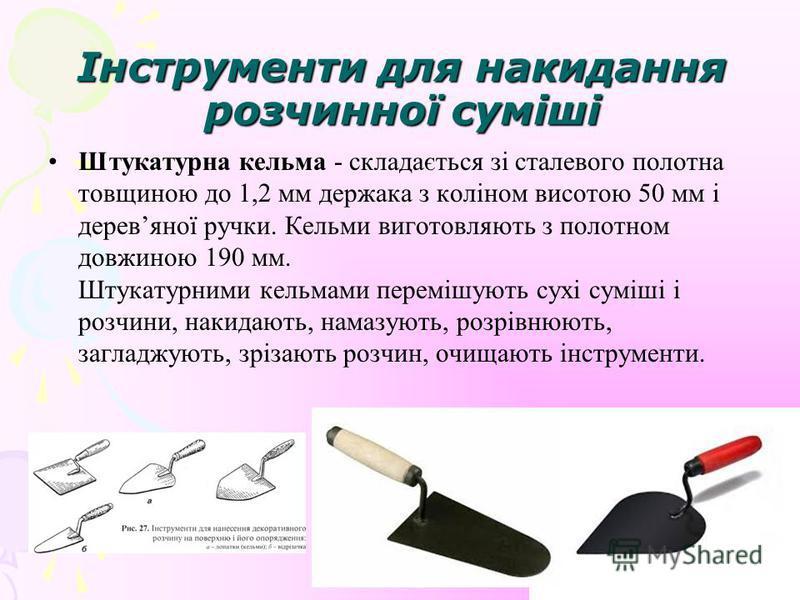 Інструменти для накидання розчинної суміші Штукатурна кельма - складається зі сталевого полотна товщиною до 1,2 мм держака з коліном висотою 50 мм і деревяної ручки. Кельми виготовляють з полотном довжиною 190 мм. Штукатурними кельмами перемішують су