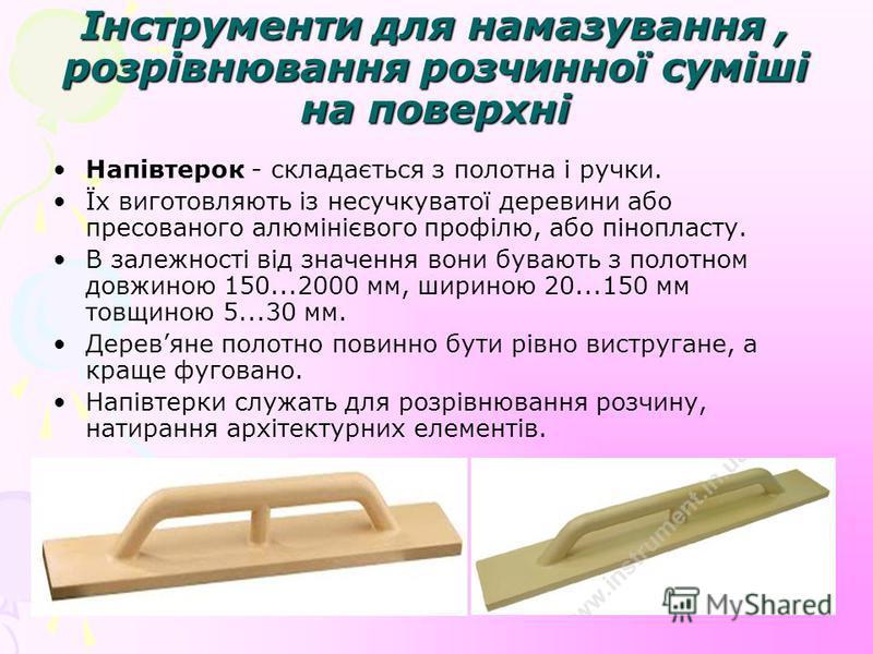 Інструменти для намазування, розрівнювання розчинної суміші на поверхні Напівтерок - складається з полотна і ручки. Їх виготовляють із несучкуватої деревини або пресованого алюмінієвого профілю, або пінопласту. В залежності від значення вони бувають