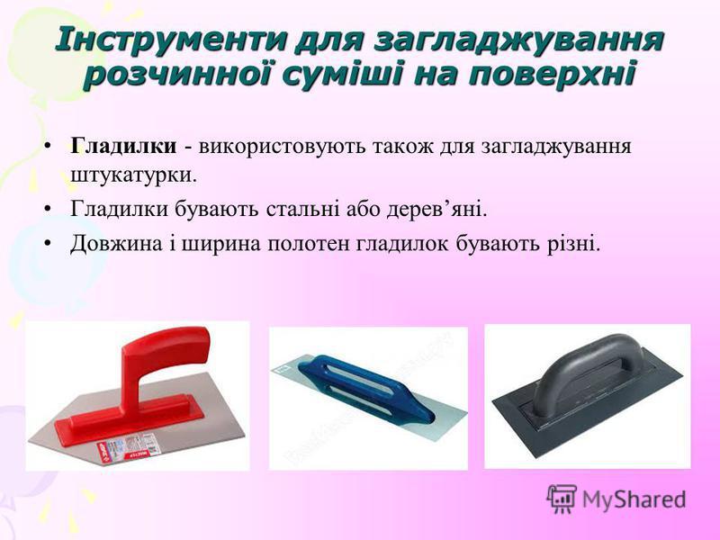 Інструменти для загладжування розчинної суміші на поверхні Гладилки - використовують також для загладжування штукатурки. Гладилки бувають стальні або деревяні. Довжина і ширина полотен гладилок бувають різні.