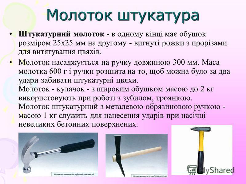 Молоток штукатура Штукатурний молоток - в одному кінці має обушок розміром 25х25 мм на другому - вигнуті рожки з прорізами для витягування цвяхів. Молоток насаджується на ручку довжиною 300 мм. Маса молотка 600 г і ручки розшита на то, щоб можна було