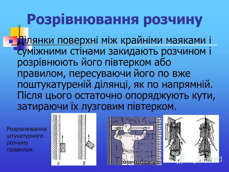 Розрівнювання розчину Ділянки поверхні між крайніми маяками і суміжними стінами закидають розчином і розрівнюють його півтерком або правилом, пересуваючи його по вже поштукатуреній ділянці, як по напрямній. Після цього остаточно опоряджують кути, зат