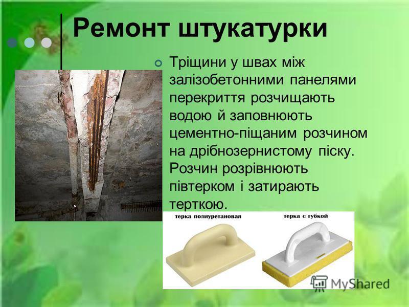 Ремонт штукатурки Тріщини у швах між залізобетонними панелями перекриття розчищають водою й заповнюють цементно-піщаним розчином на дрібнозернистому піску. Розчин розрівнюють півтерком і затирають терткою.