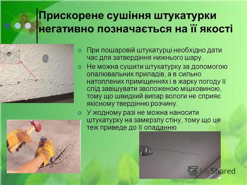 Прискорене сушіння штукатурки негативно позначається на її якості При пошаровій штукатурці необхідно дати час для затвердіння нижнього шару. Не можна сушити штукатурку за допомогою опалювальних приладів, а в сильно натоплених приміщеннях і в жарку по