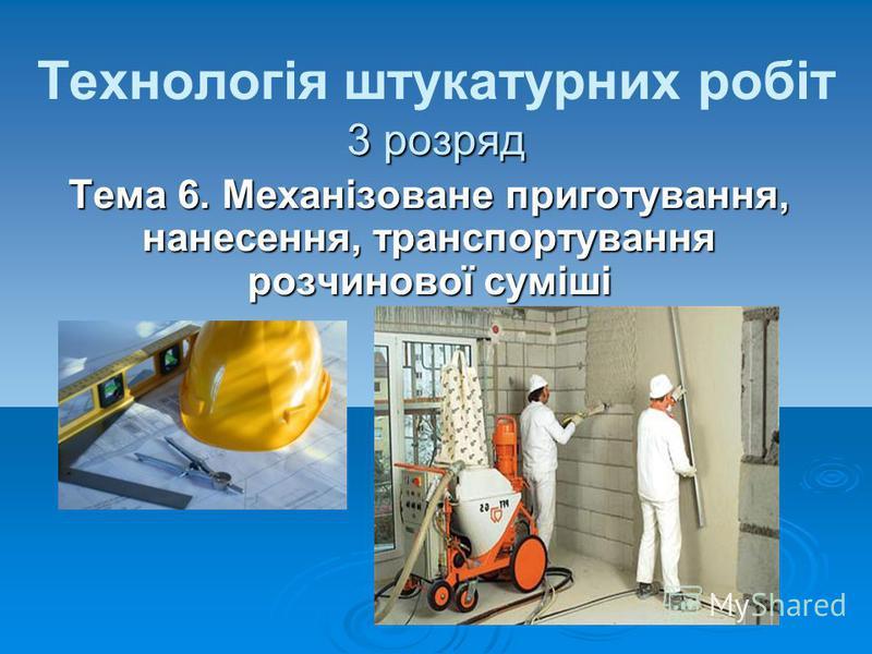 3 розряд Технологія штукатурних робіт 3 розряд Тема 6. Механізоване приготування, нанесення, транспортування розчинової суміші