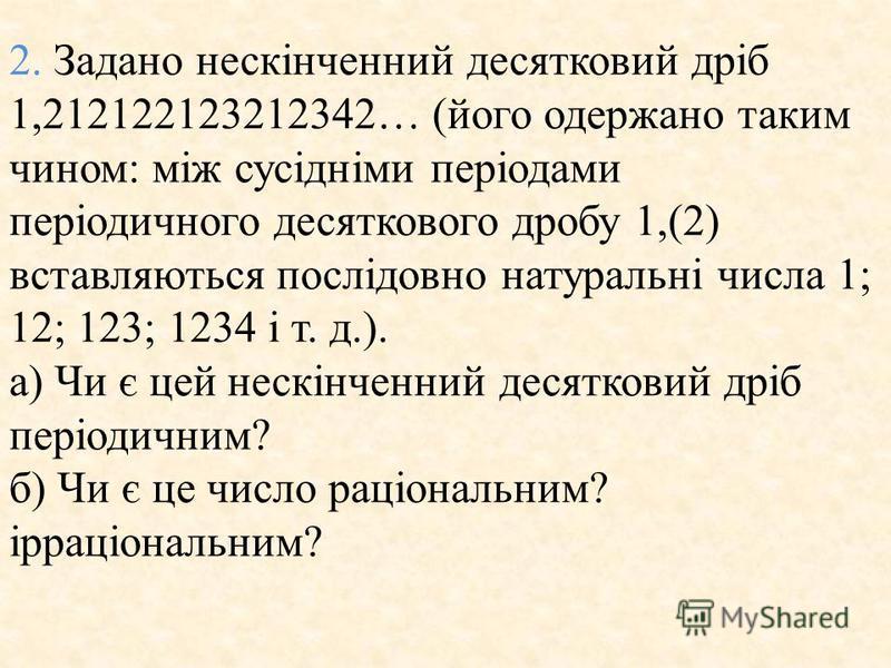 2. Задано нескiнченний десятковий дрiб 1,212122123212342… (його одержано таким чином: мiж сусiднiми перiодами перiодичного десяткового дробу 1,(2) вставляються послiдовно натуральнi числа 1; 12; 123; 1234 i т. д.). а) Чи є цей нескiнченний десятковий