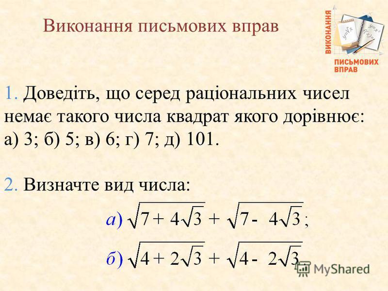 1. Доведiть, що серед рацiональних чисел немає такого числа квадрат якого дорiвнює: а) 3; б) 5; в) 6; г) 7; д) 101. 2. Визначте вид числа: Виконання письмових вправ