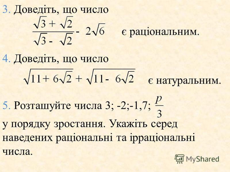 3. Доведiть, що число є рацiональним. 4. Доведiть, що число є натуральним. 5. Розташуйте числа 3; -2;-1,7; у порядку зростання. Укажiть серед наведених рацiональнi та iррацiональнi числа.