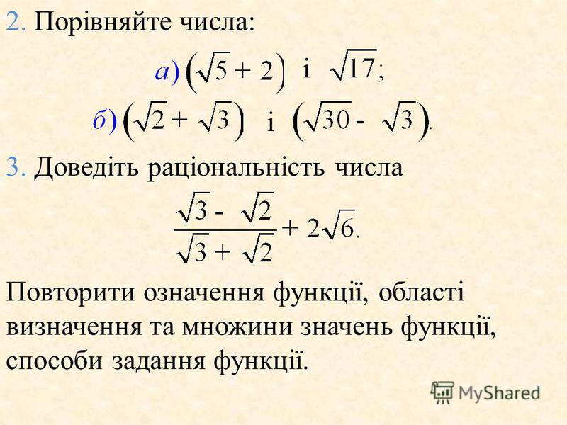 2. Порiвняйте числа: i i 3. Доведiть рацiональнiсть числа Повторити означення функцiї, областi визначення та множини значень функцiї, способи задання функцiї.