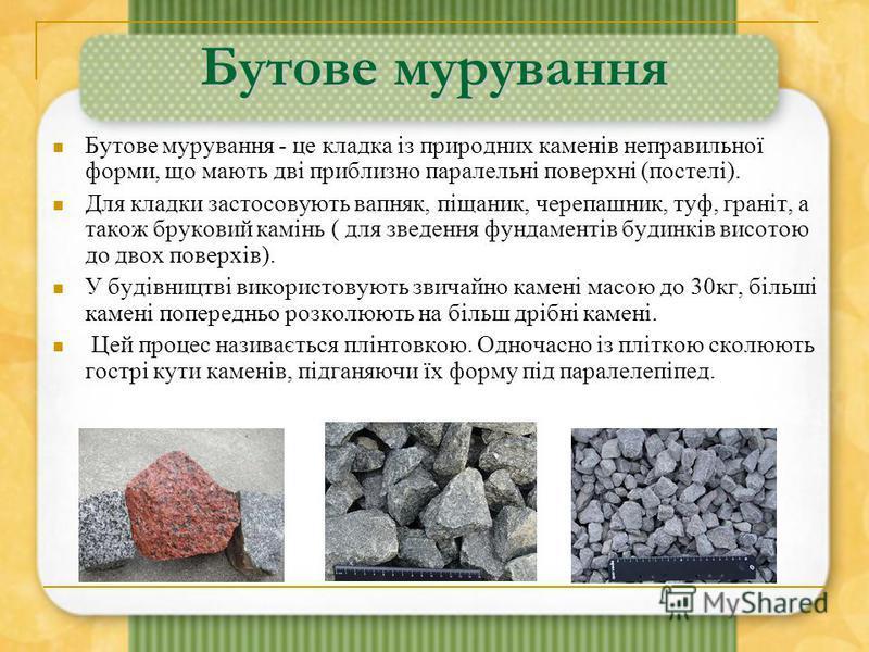 Бутове мурування Бутове мурування - це кладка із природних каменів неправильної форми, що мають дві приблизно паралельні поверхні (постелі). Для кладки застосовують вапняк, піщаник, черепашник, туф, граніт, а також бруковий камінь ( для зведення фунд