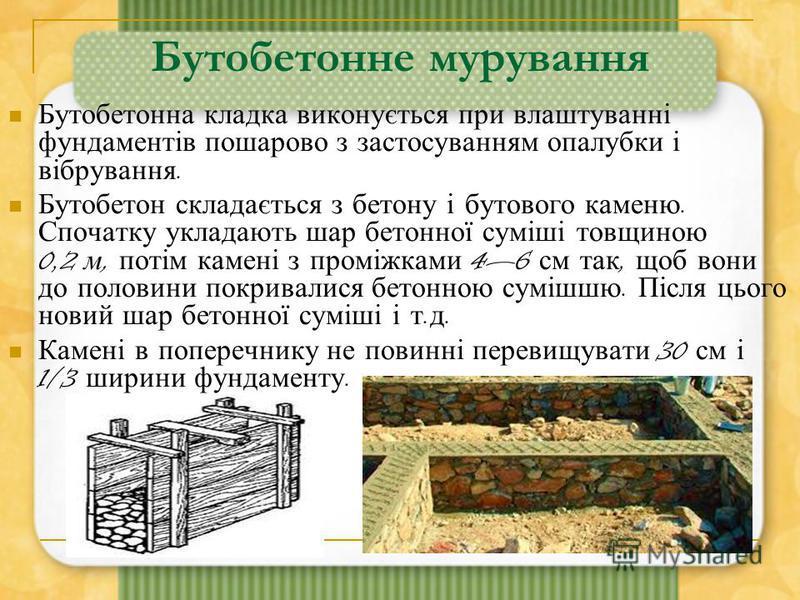 Бутобетонне мурування Бутобетонна кладка виконується при влаштуванні фундаментів пошарово з застосуванням опалубки і вібрування. Бутобетон складається з бетону і бутового каменю. Спочатку укладають шар бетонної суміші товщиною 0,2 м, потім камені з п