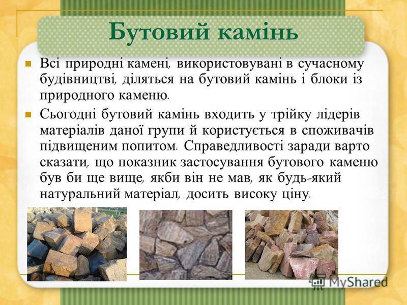 Бутовий камінь Всі природні камені, використовувані в сучасному будівництві, діляться на бутовий камінь і блоки із природного каменю. Сьогодні бутовий камінь входить у трійку лідерів матеріалів даної групи й користується в споживачів підвищеним попит