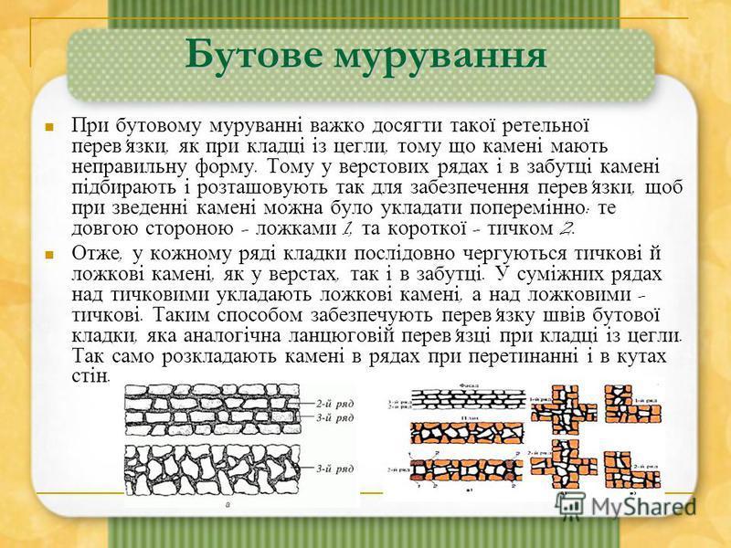 Бутове мурування При бутовому муруванні важко досягти такої ретельної перев ' язки, як при кладці із цегли, тому що камені мають неправильну форму. Тому у верстових рядах і в забутці камені підбирають і розташовують так для забезпечення перев ' язки,