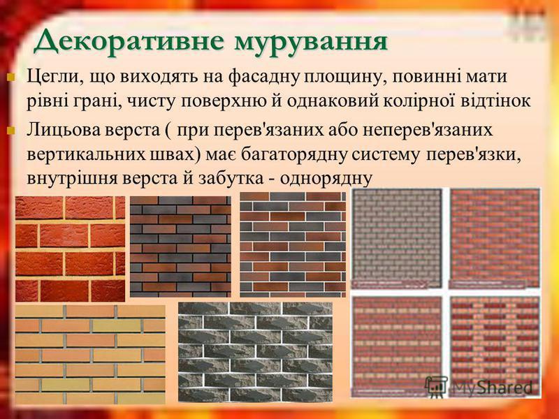 Декоративне мурування Цегли, що виходять на фасадну площину, повинні мати рівні грані, чисту поверхню й однаковий колірної відтінок Лицьова верста ( при перев'язаних або неперев'язаних вертикальних швах) має багаторядну систему перев'язки, внутрішня