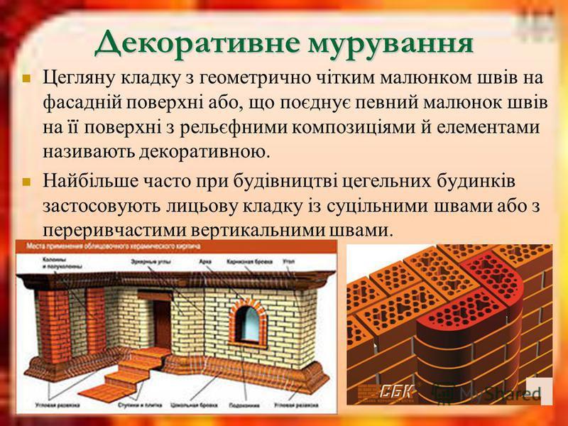 Декоративне мурування Цегляну кладку з геометрично чітким малюнком швів на фасадній поверхні або, що поєднує певний малюнок швів на її поверхні з рельєфними композиціями й елементами називають декоративною. Найбільше часто при будівництві цегельних б