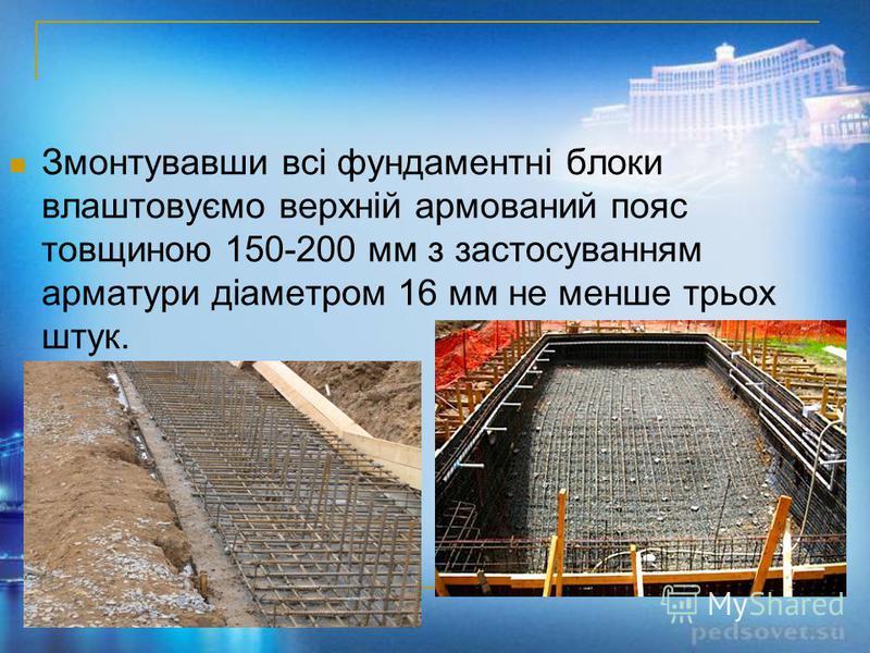 Змонтувавши всі фундаментні блоки влаштовуємо верхній армований пояс товщиною 150-200 мм з застосуванням арматури діаметром 16 мм не менше трьох штук.