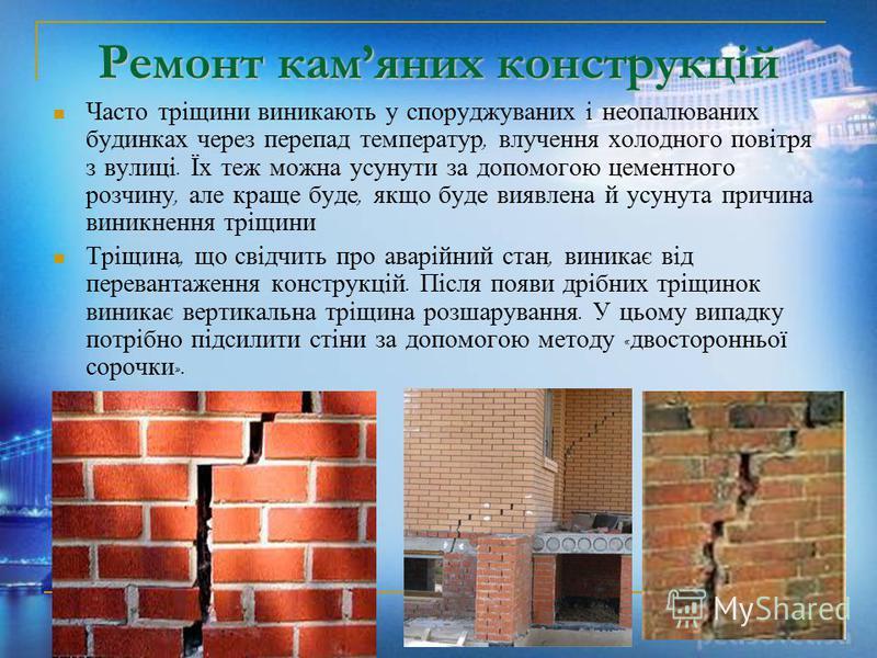Ремонт камяних конструкцій Часто тріщини виникають у споруджуваних і неопалюваних будинках через перепад температур, влучення холодного повітря з вулиці. Їх теж можна усунути за допомогою цементного розчину, але краще буде, якщо буде виявлена й усуну