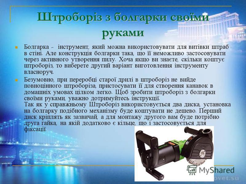 Штроборіз з болгарки своїми руками Болгарка - інструмент, який можна використовувати для витівки штраб в стіні. Але конструкція болгарки така, що її неможливо застосовувати через активного утворення пилу. Хоча якщо ви знаєте, скільки коштує штроборіз
