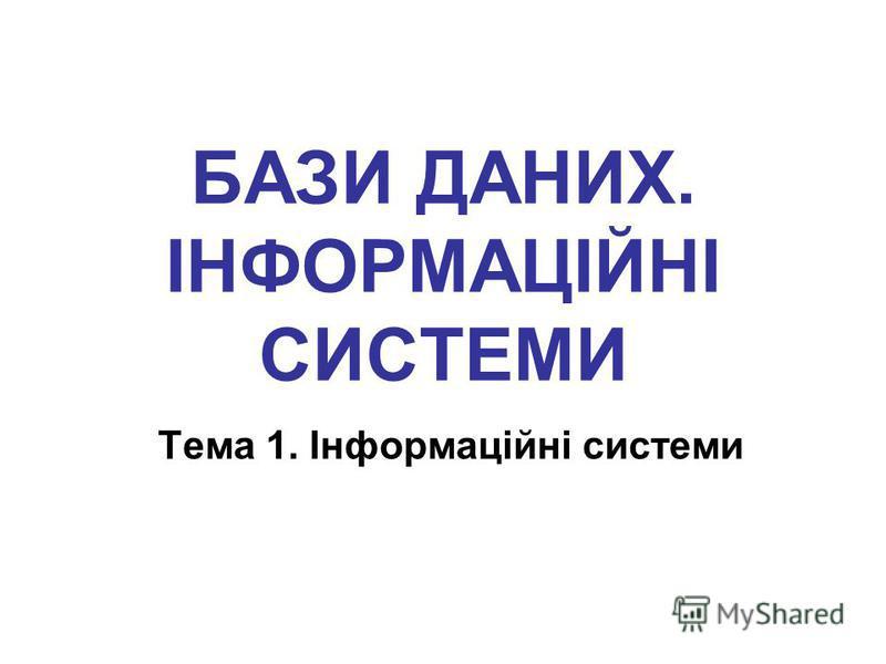 БАЗИ ДАНИХ. ІНФОРМАЦІЙНІ СИСТЕМИ Тема 1. Інформаційні системи
