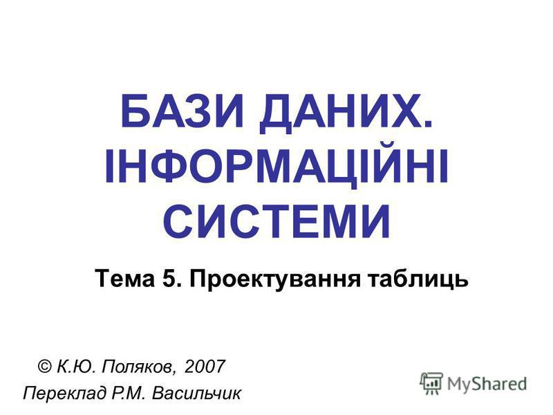 БАЗИ ДАНИХ. ІНФОРМАЦІЙНІ СИСТЕМИ Тема 5. Проектування таблиць © К.Ю. Поляков, 2007 Переклад Р.М. Васильчик