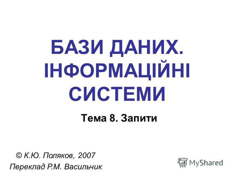 БАЗИ ДАНИХ. ІНФОРМАЦІЙНІ СИСТЕМИ Тема 8. Запити © К.Ю. Поляков, 2007 Переклад Р.М. Васильчик