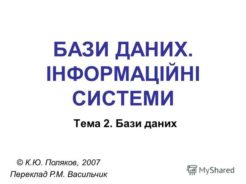 БАЗИ ДАНИХ. ІНФОРМАЦІЙНІ СИСТЕМИ Тема 2. Бази даних © К.Ю. Поляков, 2007 Переклад Р.М. Васильчик