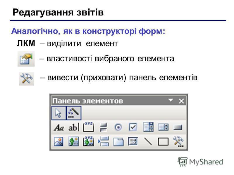 Редагування звітів – вивести (приховати) панель елементів – властивості вибраного елемента Аналогічно, як в конструкторі форм: ЛКМ – виділити елемент