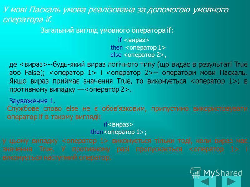 У мові Паскаль умова реалізована за допомогою умовного оператора if. Загальний вигляд умовного оператора if: if then else, де --будь-який вираз логічного типу (що видає в результаті True або False); і -- оператори мови Паскаль. Якщо вираз приймає зна