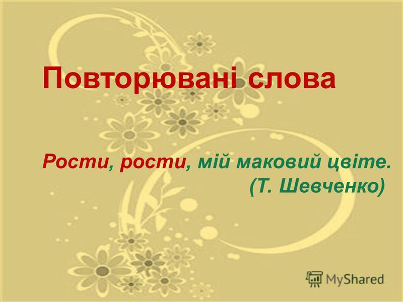 Повторювані слова Рости, рости, мій маковий цвіте. (Т. Шевченко)