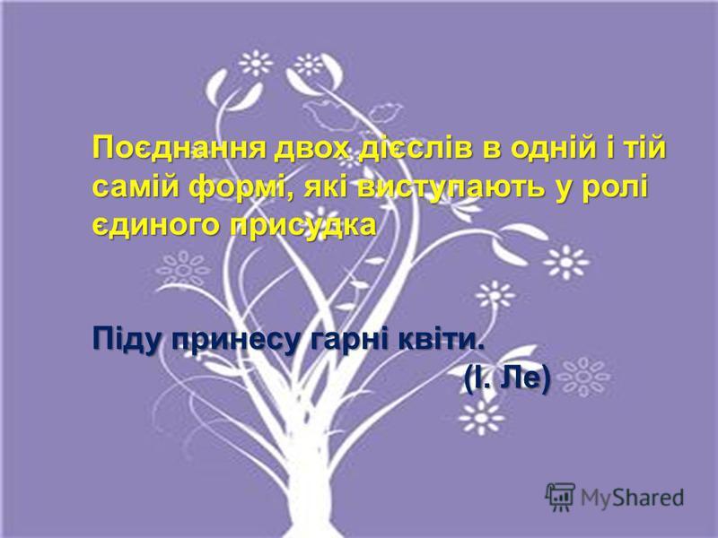Поєднання двох дієслів в одній і тій самій формі, які виступають у ролі єдиного присудка Піду принесу гарні квіти. (І. Ле) (І. Ле)