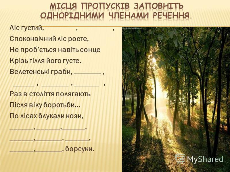 Ліс густий,,, Споконвічний ліс росте, Не пробється навіть сонце Крізь гілля його густе. Велетенські граби,,,,, Раз в століття полягають Після віку боротьби… По лісах блукали кози, ______, ______,______, ______,_______, ______, ______,_______, борсуки