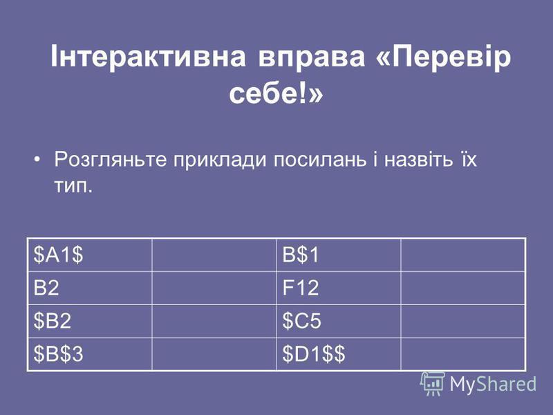 Інтерактивна вправа «Перевір себе!» Розгляньте приклади посилань і назвіть їх тип. $А1$В$1 В2F12 $В2$С5 $В$3$D1$$