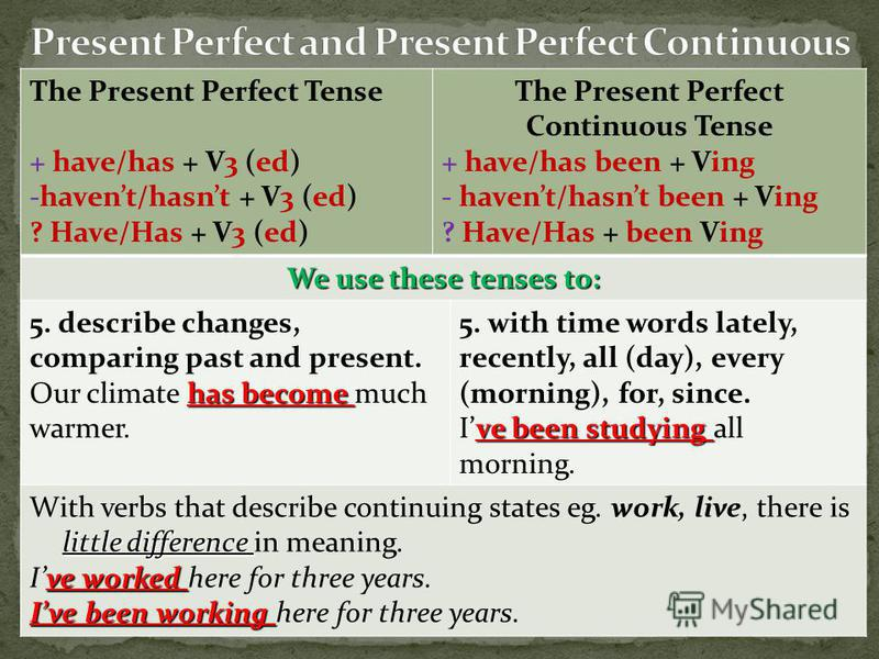 The Present Perfect Tense + have/has + V3 (ed) -havent/hasnt + V3 (ed) ? Have/Has + V3 (ed) The Present Perfect Continuous Tense + have/has been + Ving - havent/hasnt been + Ving ? Have/Has + been Ving We use these tenses to: 5. describe changes, com
