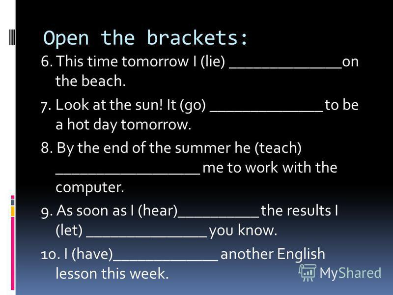 Open the brackets: 6. This time tomorrow I (lie) ______________on the beach. 7. Look at the sun! It (go) ______________ to be a hot day tomorrow. 8. By the end of the summer he (teach) __________________ me to work with the computer. 9. As soon as I