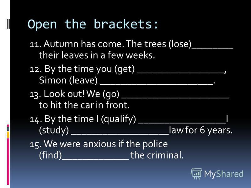Open the brackets: 11. Autumn has come. The trees (lose)________ their leaves in a few weeks. 12. By the time you (get) _________________, Simon (leave) ______________________. 13. Look out! We (go) _____________________ to hit the car in front. 14.