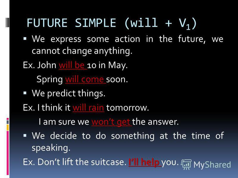 FUTURE SIMPLE (will + V 1 ) We express some action in the future, we cannot change anything. will be Ex. John will be 10 in May. will come Spring will come soon. We predict things. will rain Ex. I think it will rain tomorrow. wont get I am sure we wo